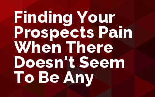 Finding Your Prospect's Pain.... When there doesn't seem to be any