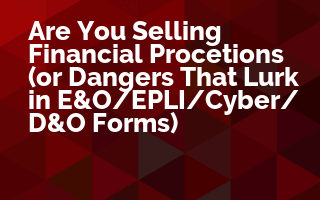 Are You Selling Financial Protections (or Dangers That Lurk in E&O/EPLI/Cyber/D&O Forms)