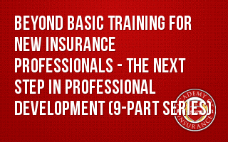 Beyond Basic Training for New Insurance Professionals - The Next Step in Professional Development (9-part series)