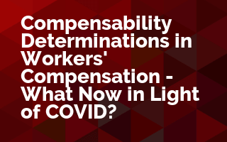 Compensability Determinations in Workers' Compensation - What Now in Light of COVID?