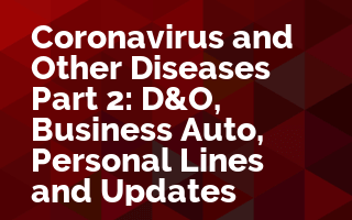 Coronavirus and Other Diseases Part 2: D&O, Business Auto, Personal Lines and Updates