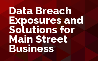 Data Breach Exposures and Solutions for Main Street Business