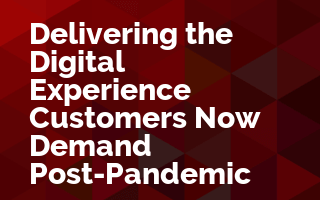Delivering the Digital Experience Customers Now Demand Post-Pandemic