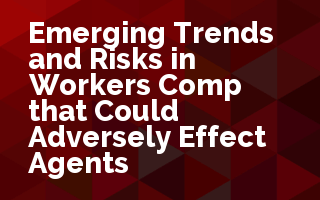 Emerging Trends and Risks in Workers Comp that Could Adversely Affect Agents