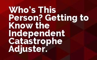 Who's This Person? Getting to Know the Independent Catastrophe Adjuster