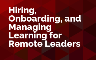 Hiring, Onboarding, and Managing Learning for Remote Leaders
