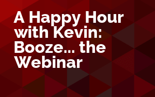 A Happy Hour with Kevin: Booze... the Webinar