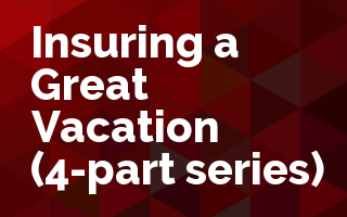 Insuring a Great Vacation - 4 part series