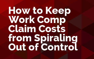 How to Keep Work Comp Claim Costs from Spiraling Out of Control