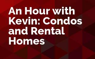 An Hour with Kevin: Condos and Rental Homes