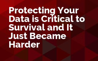 Protecting Your Data is Critical to Survival and It Just Became Harder
