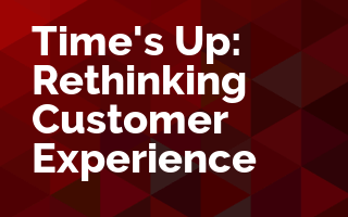 Time's Up: Rethinking Customer Experience