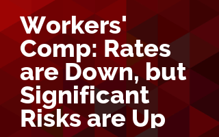 Workers' Comp: Rates are Down, but Significant Risks are Up