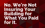 No. We're Not Insuring Your Building for What You Paid for It.