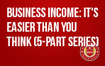 Business Income: It's Easier Than You Think (5-part series)
