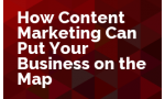 How Content Marketing Can Put Your Business on the Map