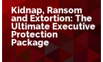 Kidnap, Ransom and Extortion: The Ultimate Executive Protection Package