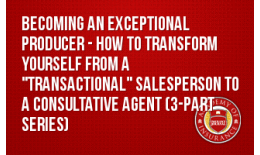 "Becoming an Exceptional Producer - How to Transform Yourself from a ""Transactional"" Salesperson to a Consultative Agent (3-part series)"