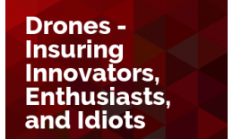 Drones - Insuring Innovators, Enthusiasts, and Idiots