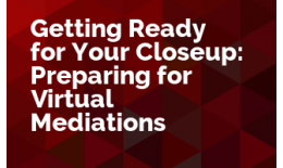 Getting Ready for Your Closeup: Preparing for Virtual Mediations