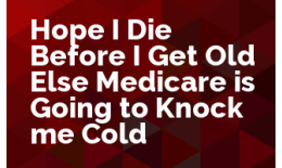 Hope I Die Before I Get Old Else Medicare is Going to Knock me Cold