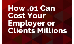 How .01 Can Cost Your Employer or Clients Millions