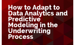 How to Adapt to Data Analytics and Predictive Modeling in the Underwriting Process