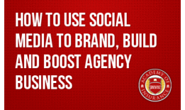 How to Use Social Media to Brand, Build and Boost Agency Business