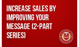 Increase Sales by Improving your Message (2-part series)