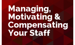Managing, Motivating & Compensating Your Staff