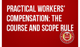 Practical Workers' Compensation: The Course and Scope Rule