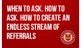 When to Ask. How to Ask. How to Create an Endless Stream of Referrals