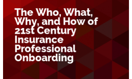 The Who, What, Why, and How of 21st Century Insurance Professional Onboarding